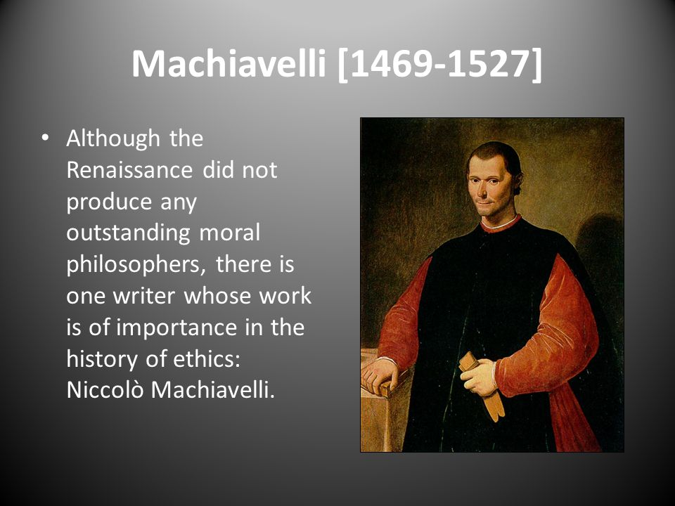 Machiavelli [1469-1527] Although the Renaissance did not produce any outstanding moral philosophers, there is one writer whose work is of importance i