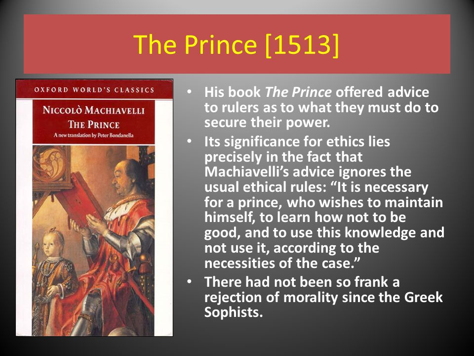 The Prince [1513] His book The Prince offered advice to rulers as to what they must do to secure their power. Its significance for ethics lies precise