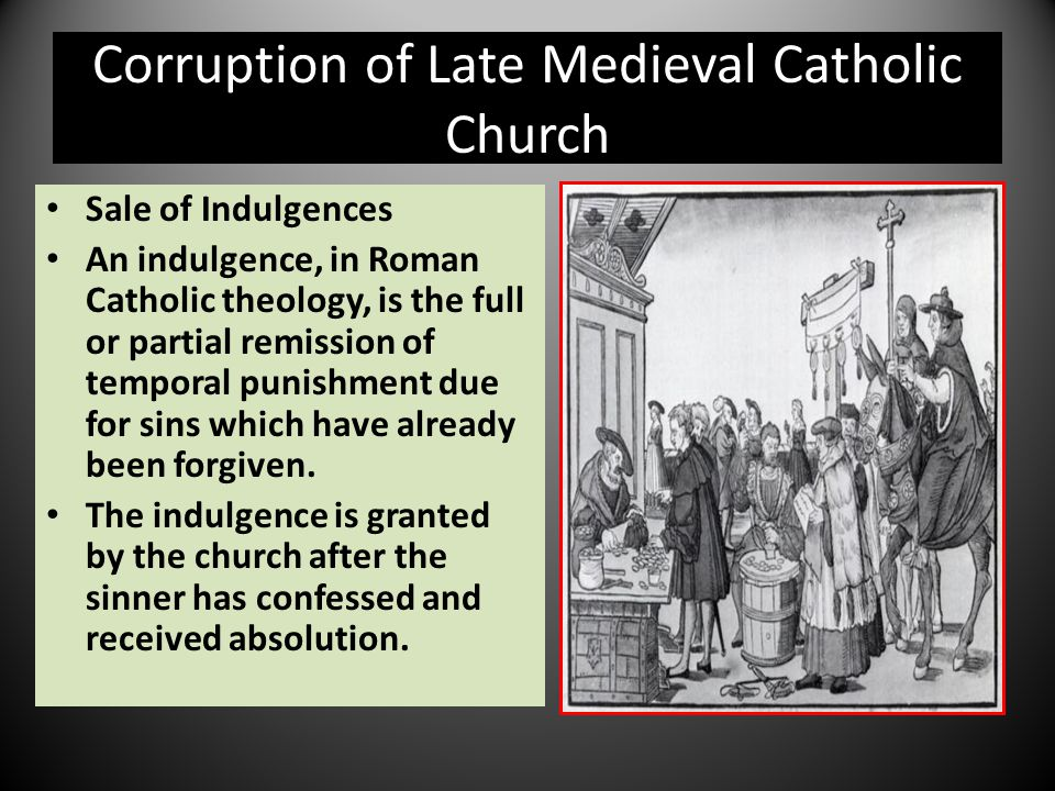 Corruption of Late Medieval Catholic Church Sale of Indulgences An indulgence, in Roman Catholic theology, is the full or partial remission of tempora