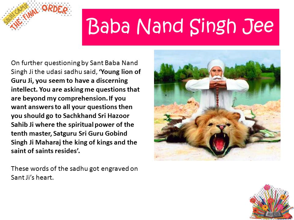 Baba Nand Singh Jee On further questioning by Sant Baba Nand Singh Ji the udasi sadhu said, 'Young lion of Guru Ji, you seem to have a discerning inte