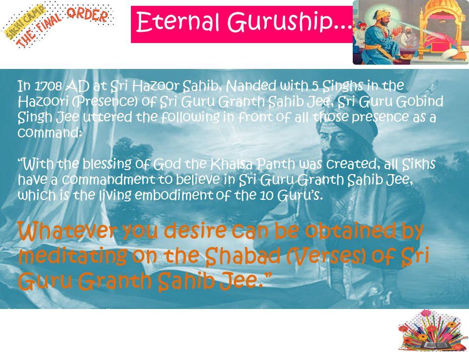 In 1708 AD at Sri Hazoor Sahib, Nanded with 5 Singhs in the Hazoori (Presence) of Sri Guru Granth Sahib Jee, Sri Guru Gobind Singh Jee uttered the fol