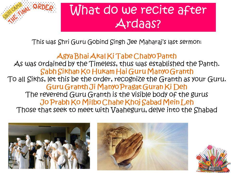What do we recite after Ardaas? This was Shri Guru Gobind Singh Jee Maharaj's last sermon: Agya Bhai Akal Ki Tabe Chalyo Panth As was ordained by the