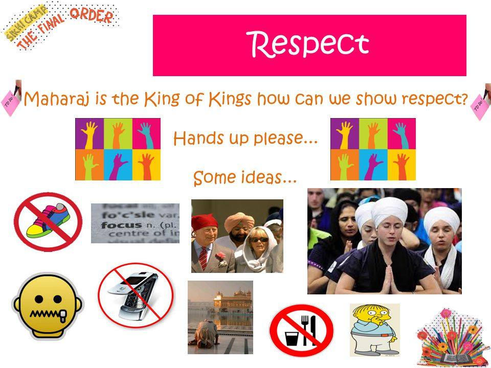 Respect Maharaj is the King of Kings how can we show respect? Hands up please... Some ideas...