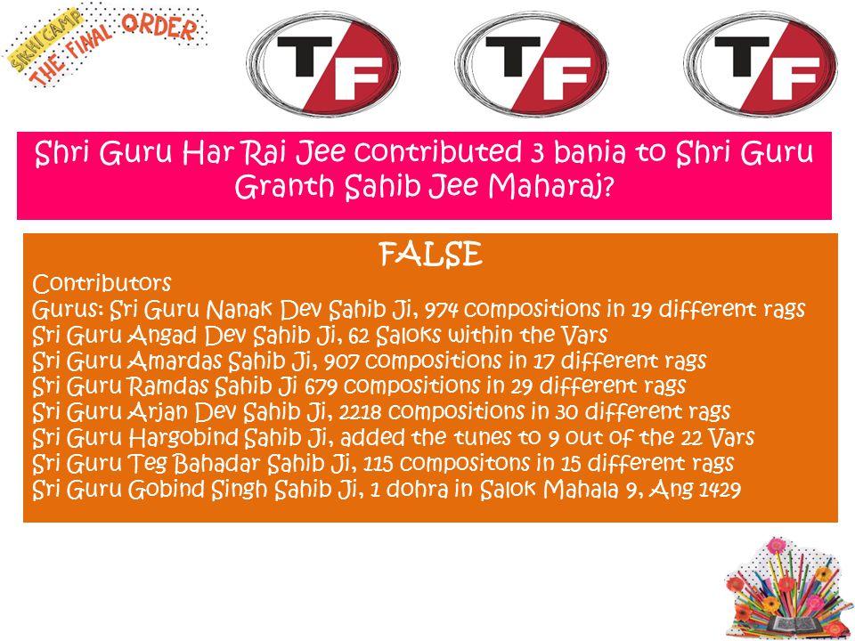 Shri Guru Har Rai Jee contributed 3 bania to Shri Guru Granth Sahib Jee Maharaj? FALSE Contributors Gurus: Sri Guru Nanak Dev Sahib Ji, 974 compositio