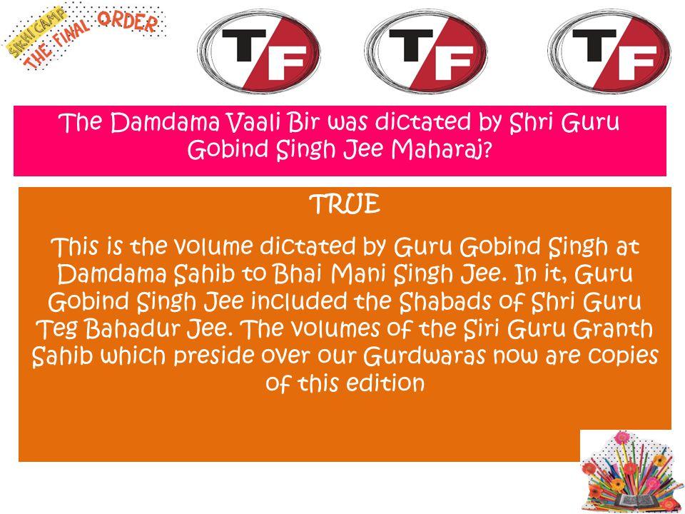 The Damdama Vaali Bir was dictated by Shri Guru Gobind Singh Jee Maharaj? TRUE This is the volume dictated by Guru Gobind Singh at Damdama Sahib to Bh