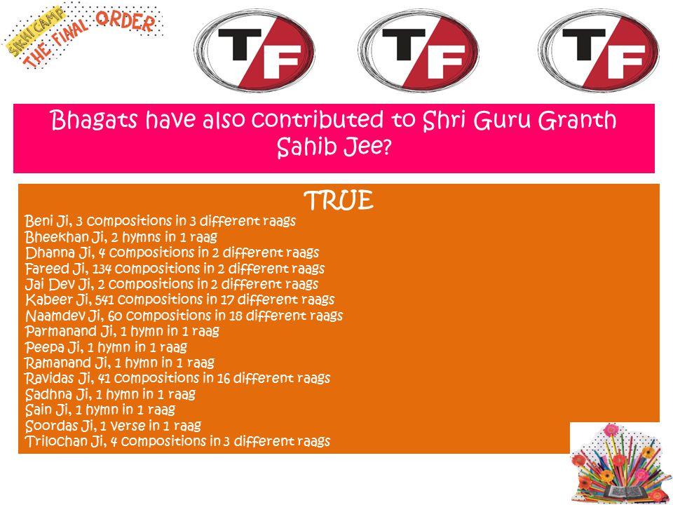 Bhagats have also contributed to Shri Guru Granth Sahib Jee? TRUE Beni Ji, 3 compositions in 3 different raags Bheekhan Ji, 2 hymns in 1 raag Dhanna J
