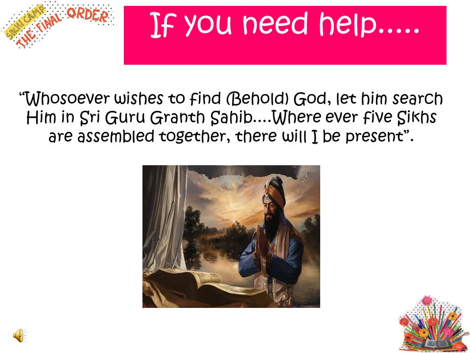 """If you need help..... """"Whosoever wishes to find (Behold) God, let him search Him in Sri Guru Granth Sahib....Where ever five Sikhs are assembled toget"""
