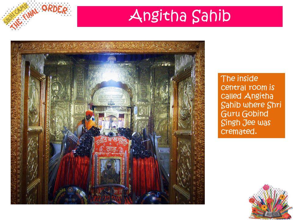 Angitha Sahib The inside central room is called Angitha Sahib where Shri Guru Gobind Singh Jee was cremated.