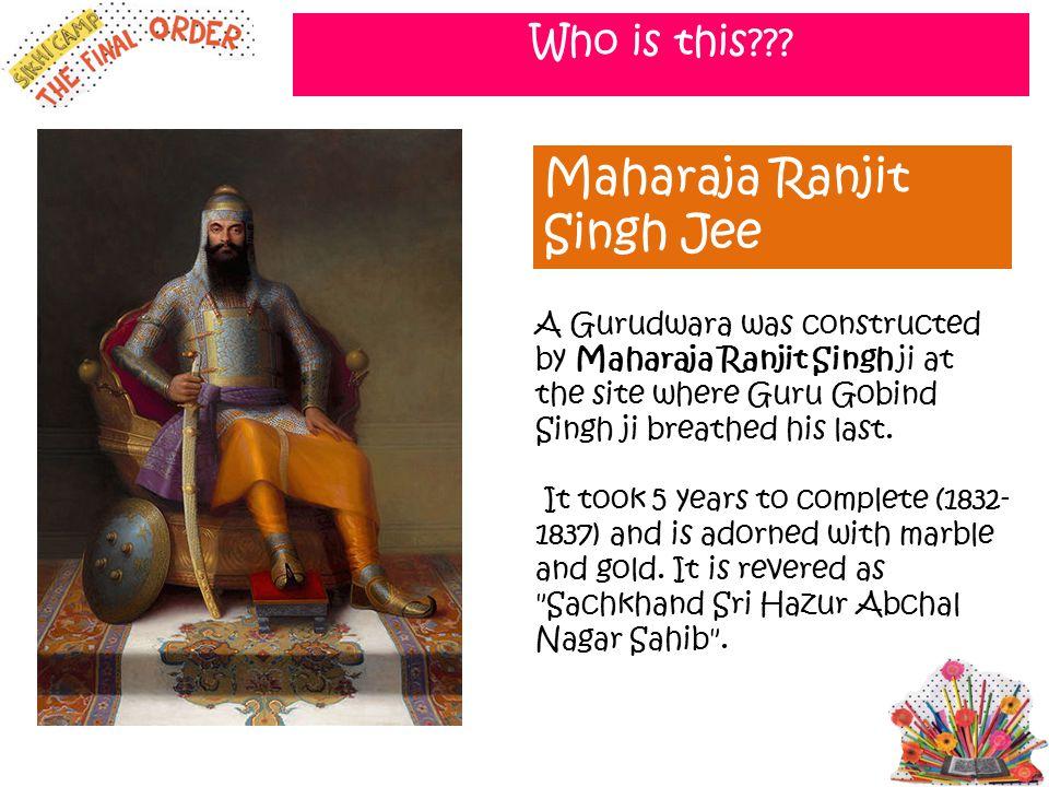 Who is this??? Maharaja Ranjit Singh Jee A Gurudwara was constructed by Maharaja Ranjit Singh ji at the site where Guru Gobind Singh ji breathed his l