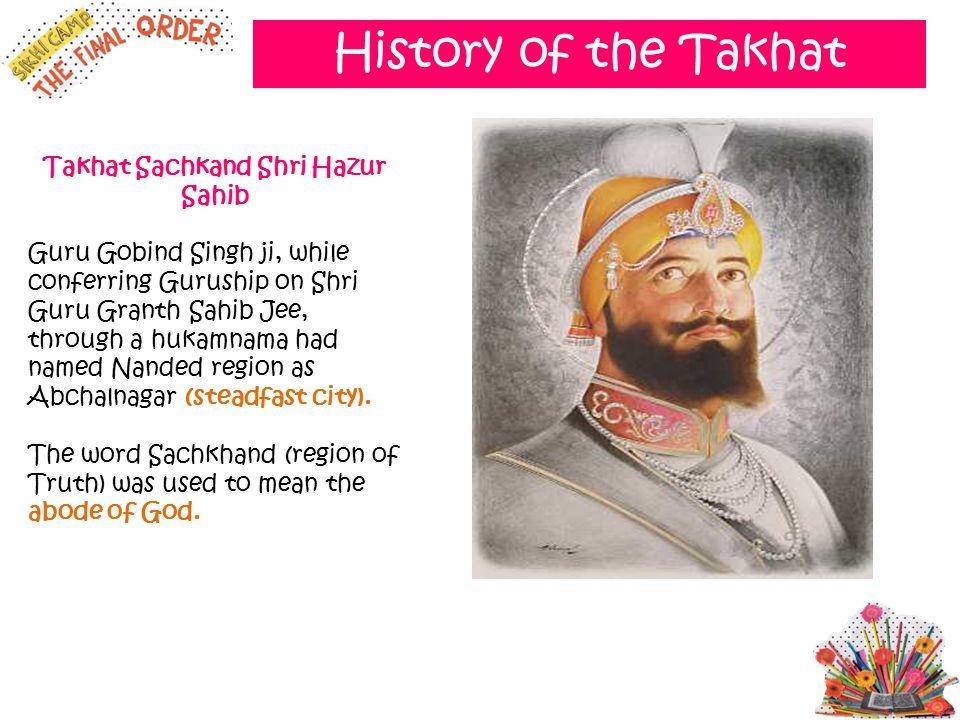 History of the Takhat Takhat Sachkand Shri Hazur Sahib Guru Gobind Singh ji, while conferring Guruship on Shri Guru Granth Sahib Jee, through a hukamn