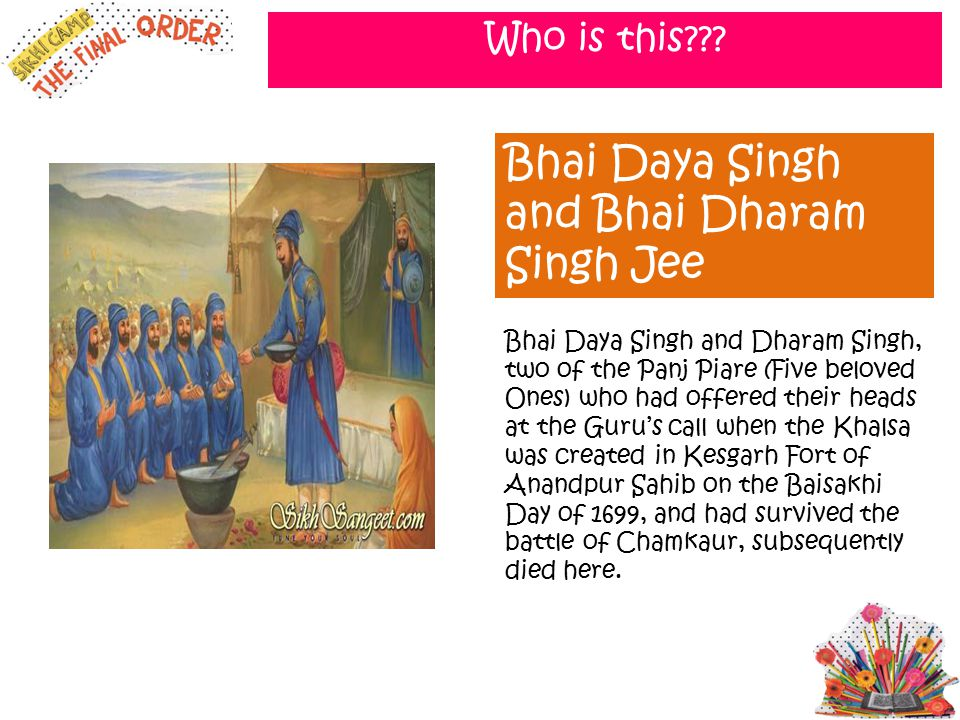 Who is this??? Bhai Daya Singh and Bhai Dharam Singh Jee Bhai Daya Singh and Dharam Singh, two of the Panj Piare (Five beloved Ones) who had offered t