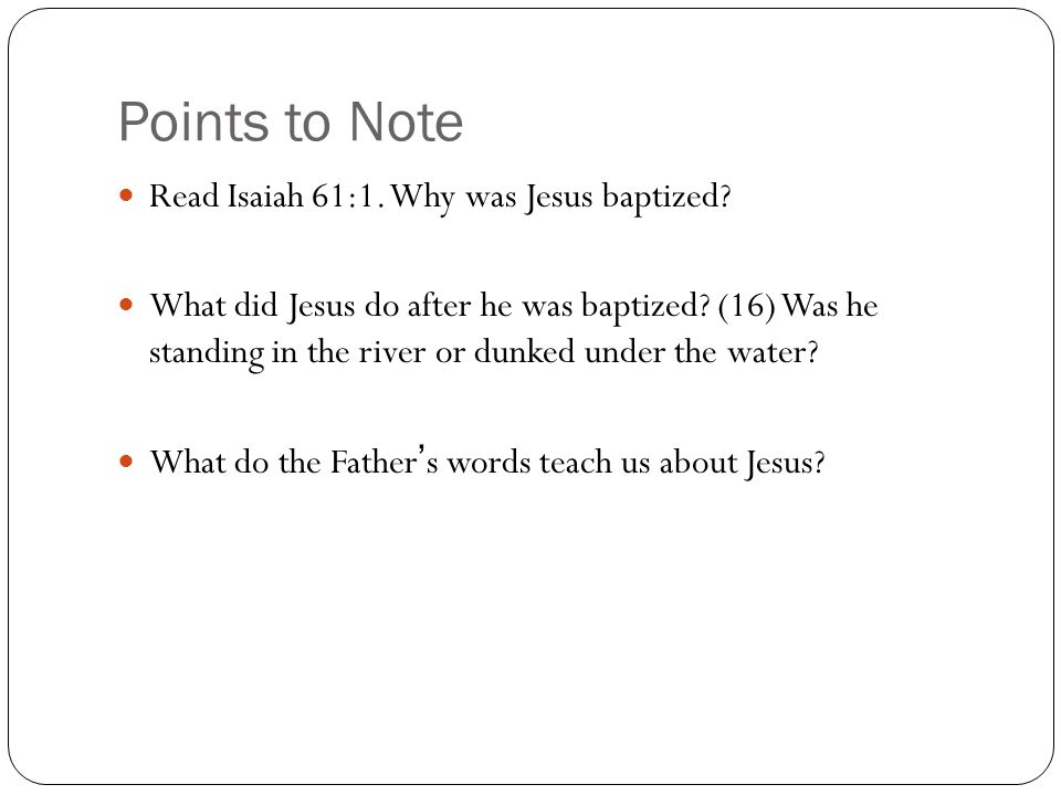 Points to Note Read Isaiah 61:1. Why was Jesus baptized.