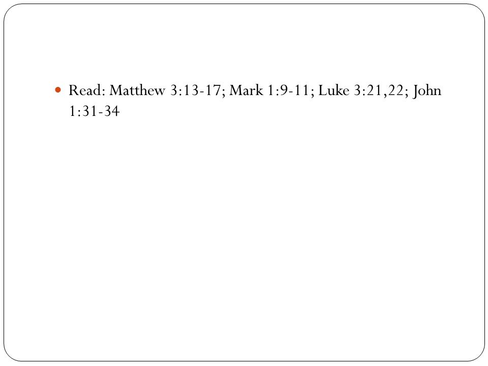 Read: Matthew 3:13-17; Mark 1:9-11; Luke 3:21,22; John 1:31-34