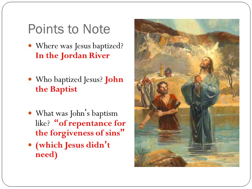 Points to Note Where was Jesus baptized. In the Jordan River Who baptized Jesus.