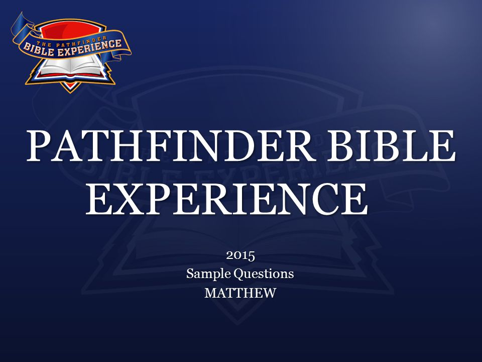 PATHFINDER BIBLE EXPERIENCE 2015 Sample Questions MATTHEW