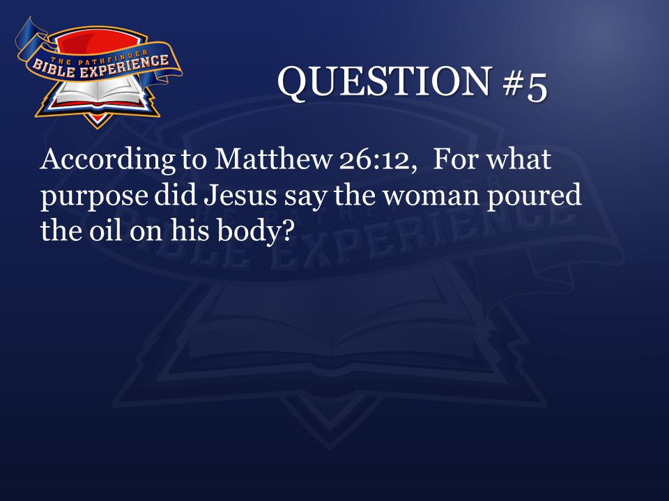 QUESTION #5 According to Matthew 26:12, For what purpose did Jesus say the woman poured the oil on his body?