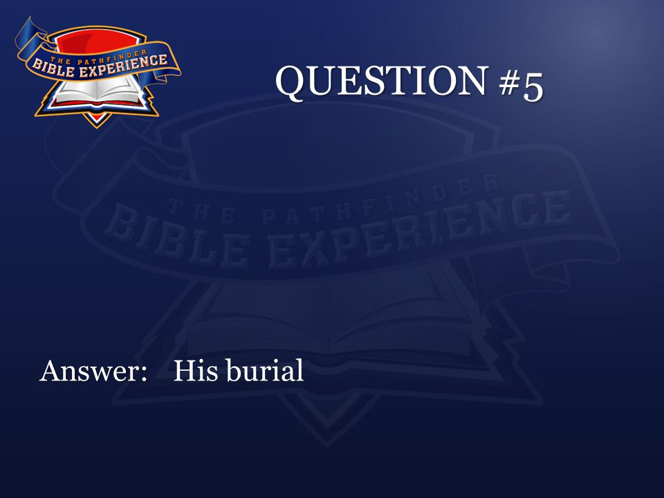 QUESTION #5 Answer: Answer:His burial