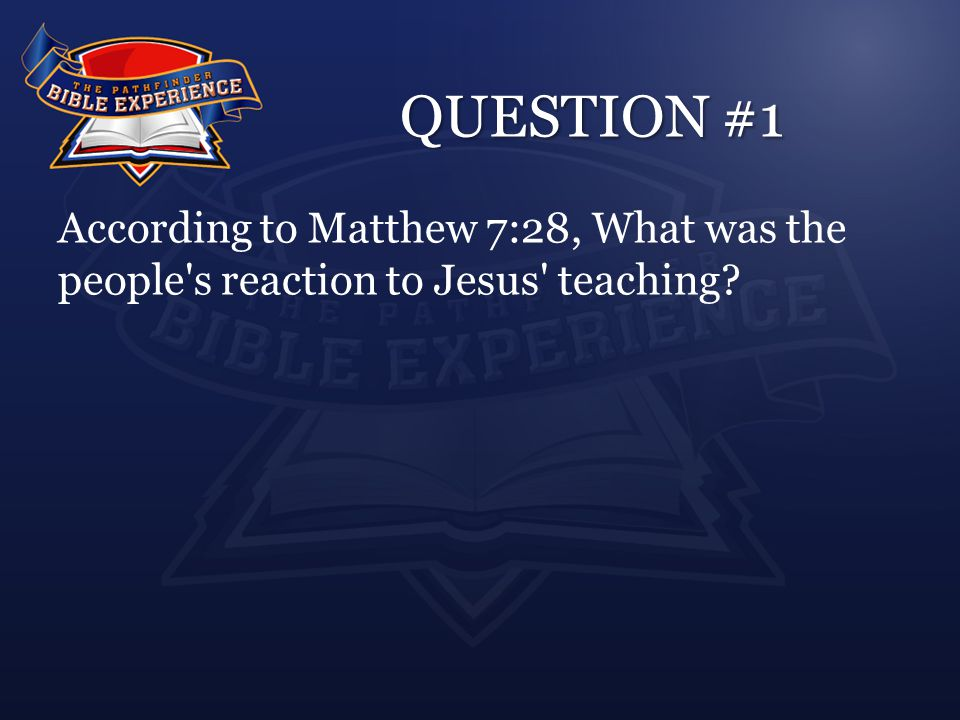 QUESTION #1 According to Matthew 7:28, What was the people's reaction to Jesus' teaching?