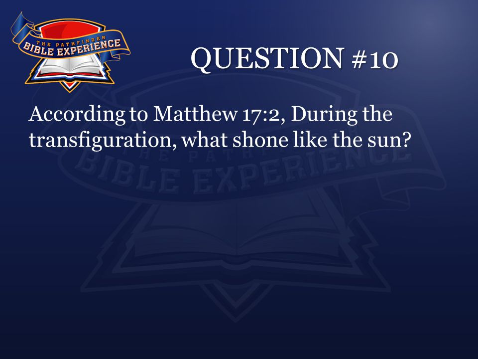QUESTION #10 According to Matthew 17:2, During the transfiguration, what shone like the sun?