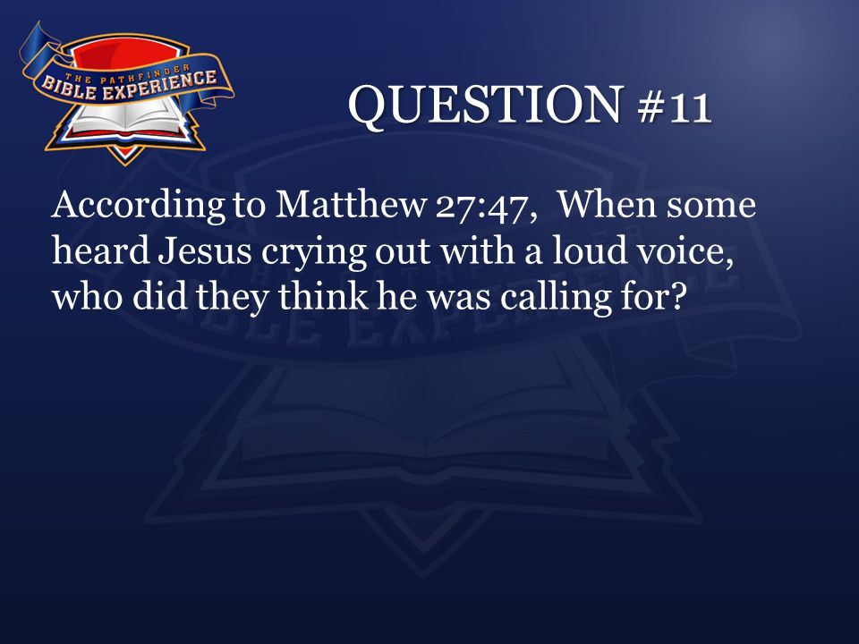 QUESTION #11 According to Matthew 27:47, When some heard Jesus crying out with a loud voice, who did they think he was calling for?