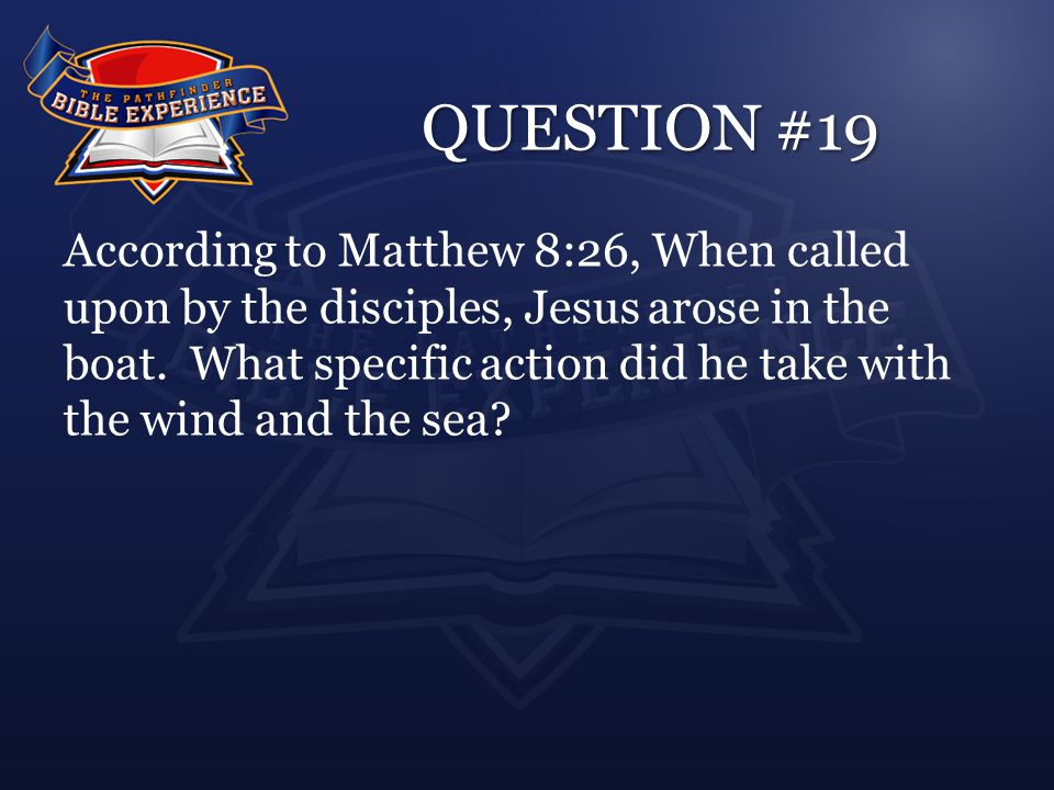 QUESTION #19 According to Matthew 8:26, When called upon by the disciples, Jesus arose in the boat.