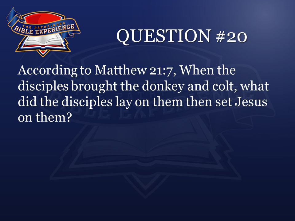 QUESTION #20 According to Matthew 21:7, When the disciples brought the donkey and colt, what did the disciples lay on them then set Jesus on them?