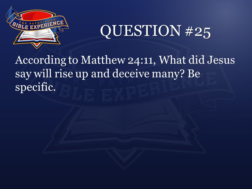 QUESTION #25 According to Matthew 24:11, What did Jesus say will rise up and deceive many? Be specific.
