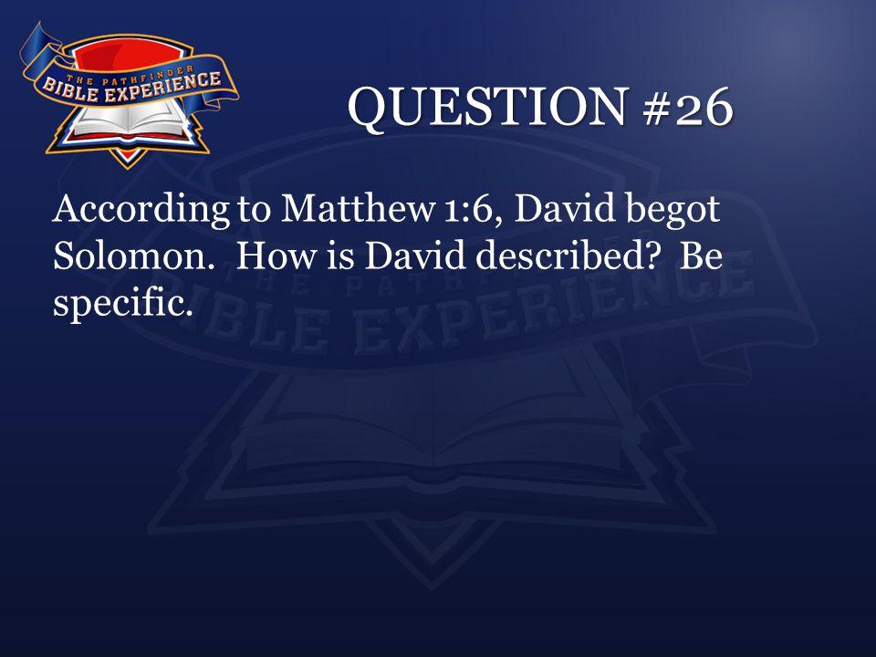 QUESTION #26 According to Matthew 1:6, David begot Solomon. How is David described Be specific.