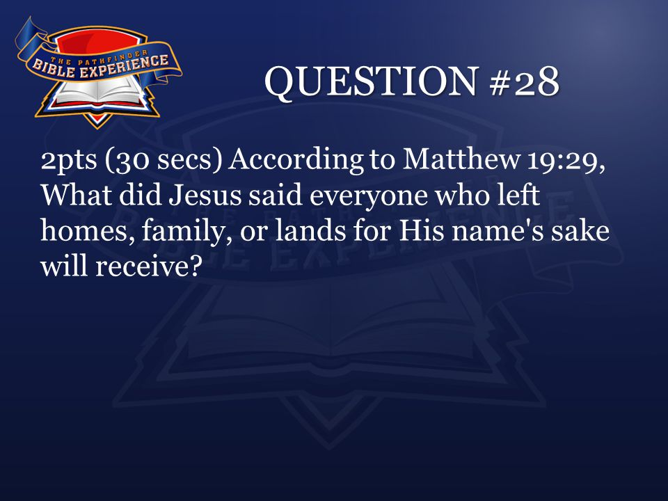 QUESTION #28 2pts (30 secs) According to Matthew 19:29, What did Jesus said everyone who left homes, family, or lands for His name's sake will receive
