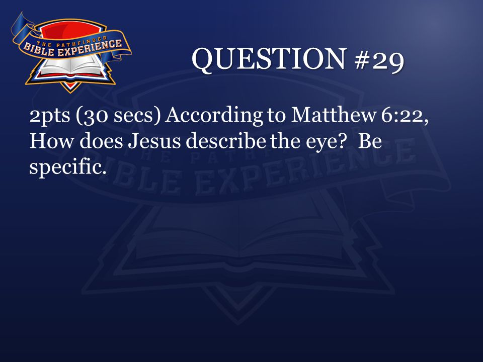 QUESTION #29 2pts (30 secs) According to Matthew 6:22, How does Jesus describe the eye.