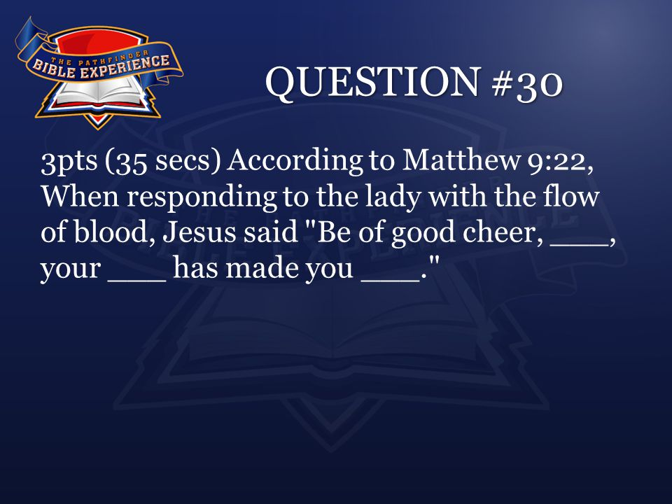 QUESTION #30 3pts (35 secs) According to Matthew 9:22, When responding to the lady with the flow of blood, Jesus said Be of good cheer, ___, your ___ has made you ___.