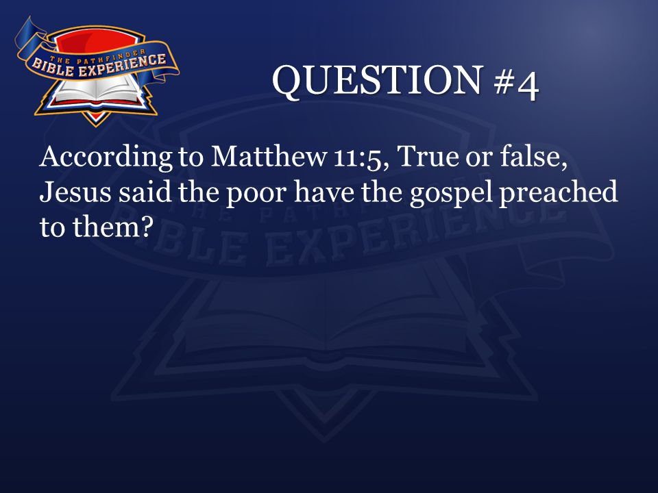 QUESTION #4 According to Matthew 11:5, True or false, Jesus said the poor have the gospel preached to them
