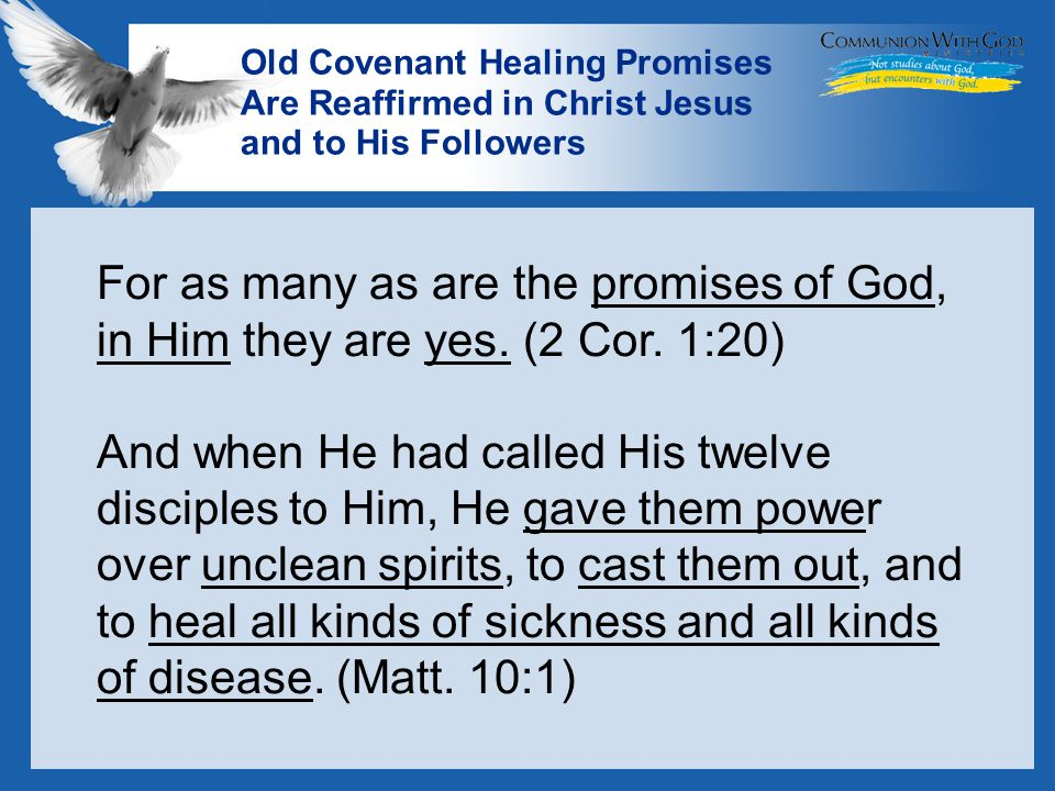 LOGO Old Covenant Healing Promises Are Reaffirmed in Christ Jesus and to His Followers For as many as are the promises of God, in Him they are yes.