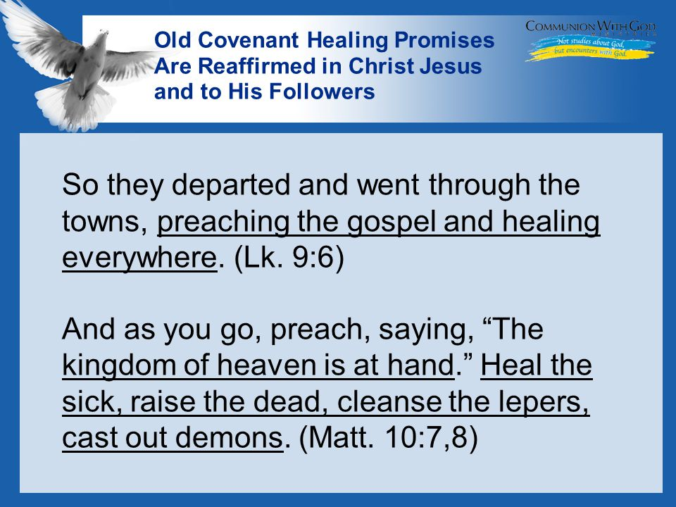 LOGO Old Covenant Healing Promises Are Reaffirmed in Christ Jesus and to His Followers So they departed and went through the towns, preaching the gospel and healing everywhere.