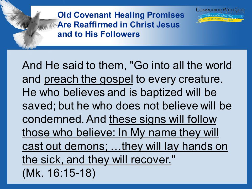 LOGO Old Covenant Healing Promises Are Reaffirmed in Christ Jesus and to His Followers And He said to them, Go into all the world and preach the gospel to every creature.