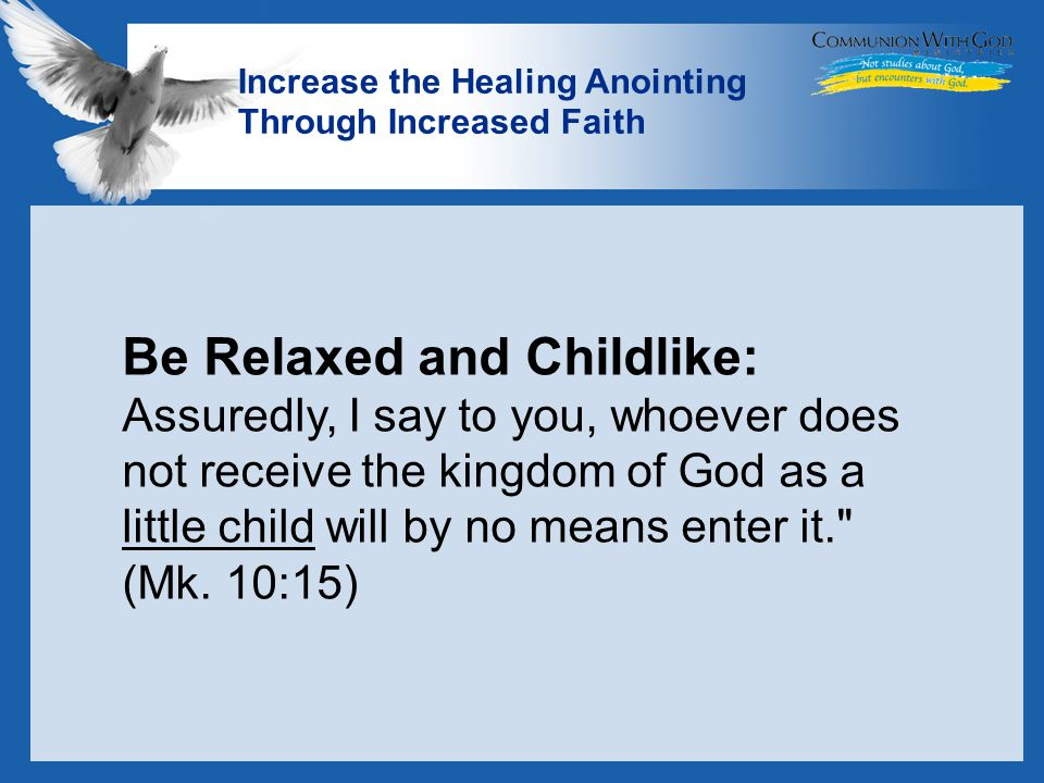 LOGO Increase the Healing Anointing Through Increased Faith Be Relaxed and Childlike: Assuredly, I say to you, whoever does not receive the kingdom of God as a little child will by no means enter it. (Mk.