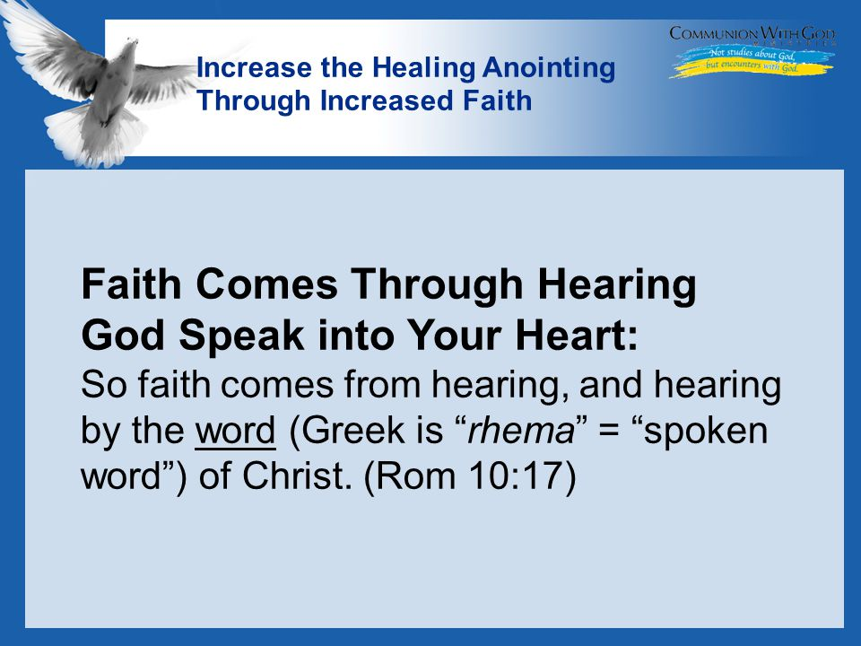 LOGO Increase the Healing Anointing Through Increased Faith Faith Comes Through Hearing God Speak into Your Heart: So faith comes from hearing, and hearing by the word (Greek is rhema = spoken word ) of Christ.