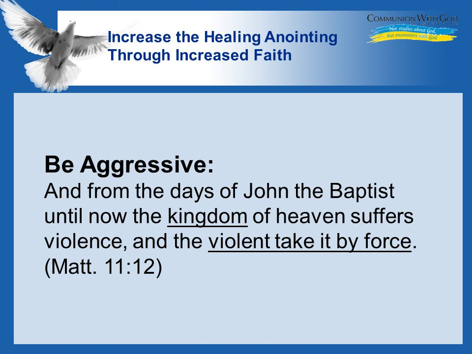 LOGO Increase the Healing Anointing Through Increased Faith Be Aggressive: And from the days of John the Baptist until now the kingdom of heaven suffers violence, and the violent take it by force.