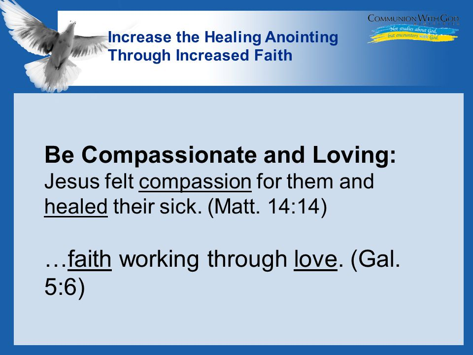 LOGO Increase the Healing Anointing Through Increased Faith Be Compassionate and Loving: Jesus felt compassion for them and healed their sick.