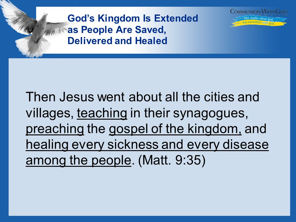 LOGO God's Kingdom Is Extended as People Are Saved, Delivered and Healed Then Jesus went about all the cities and villages, teaching in their synagogues, preaching the gospel of the kingdom, and healing every sickness and every disease among the people.