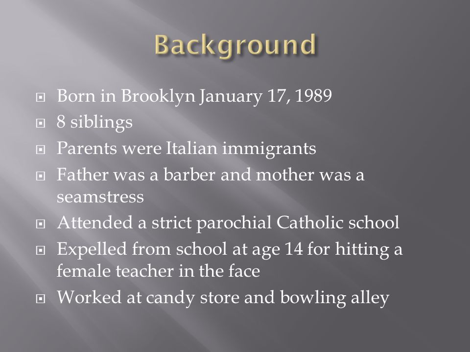  Born in Brooklyn January 17, 1989  8 siblings  Parents were Italian immigrants  Father was a barber and mother was a seamstress  Attended a strict parochial Catholic school  Expelled from school at age 14 for hitting a female teacher in the face  Worked at candy store and bowling alley