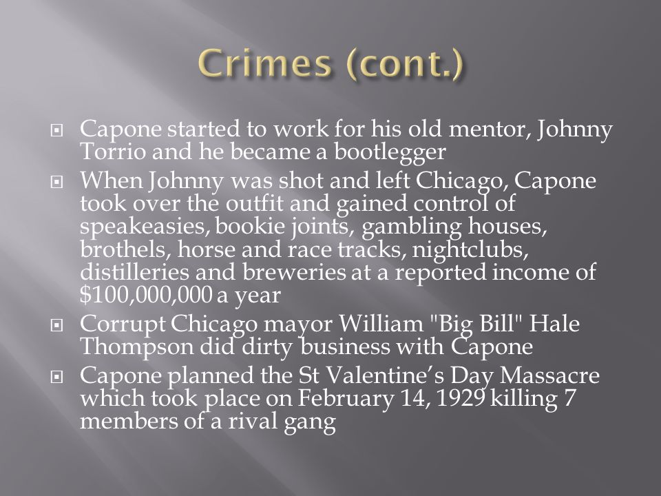  Capone started to work for his old mentor, Johnny Torrio and he became a bootlegger  When Johnny was shot and left Chicago, Capone took over the outfit and gained control of speakeasies, bookie joints, gambling houses, brothels, horse and race tracks, nightclubs, distilleries and breweries at a reported income of $100,000,000 a year  Corrupt Chicago mayor William Big Bill Hale Thompson did dirty business with Capone  Capone planned the St Valentine's Day Massacre which took place on February 14, 1929 killing 7 members of a rival gang