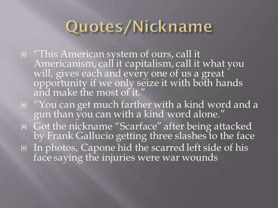  This American system of ours, call it Americanism, call it capitalism, call it what you will, gives each and every one of us a great opportunity if we only seize it with both hands and make the most of it.  You can get much farther with a kind word and a gun than you can with a kind word alone.  Got the nickname Scarface after being attacked by Frank Gallucio getting three slashes to the face  In photos, Capone hid the scarred left side of his face saying the injuries were war wounds