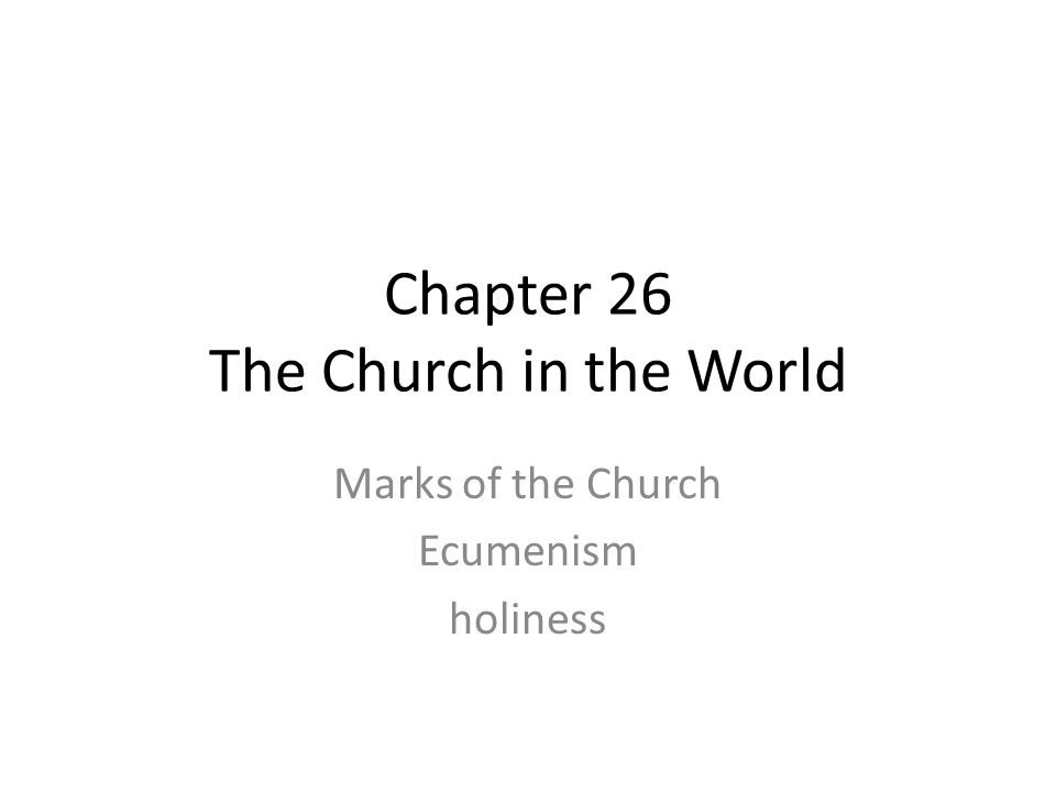 Chapter 26 The Church in the World Marks of the Church Ecumenism holiness