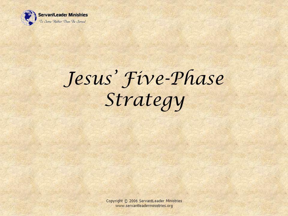 Copyright © 2006 ServantLeader Ministries www.servantleaderministries.org Jesus' Five-Phase Strategy