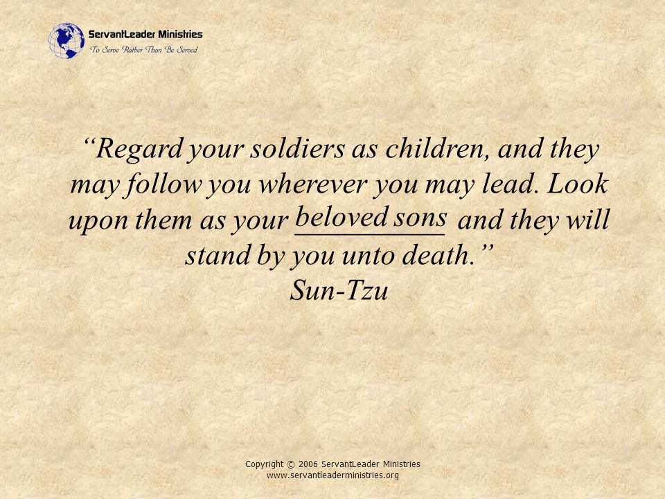Copyright © 2006 ServantLeader Ministries www.servantleaderministries.org Regard your soldiers as children, and they may follow you wherever you may lead.