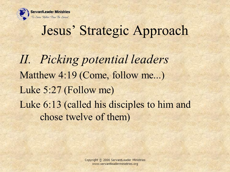 Copyright © 2006 ServantLeader Ministries www.servantleaderministries.org Jesus' Strategic Approach II.Picking potential leaders Matthew 4:19 (Come, follow me...) Luke 5:27 (Follow me) Luke 6:13 (called his disciples to him and chose twelve of them)