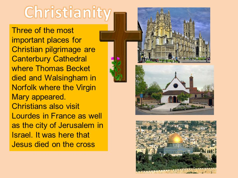 Three of the most important places for Christian pilgrimage are Canterbury Cathedral where Thomas Becket died and Walsingham in Norfolk where the Virg
