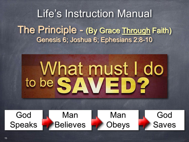 Life's Instruction Manual The Principle - (By Grace Through Faith) Genesis 6; Joshua 6; Ephesians 2:8-10 The Principle - (By Grace Through Faith) Genesis 6; Joshua 6; Ephesians 2:8-10 God Speaks Man Believes Man Obeys GodSavesGodSaves 15