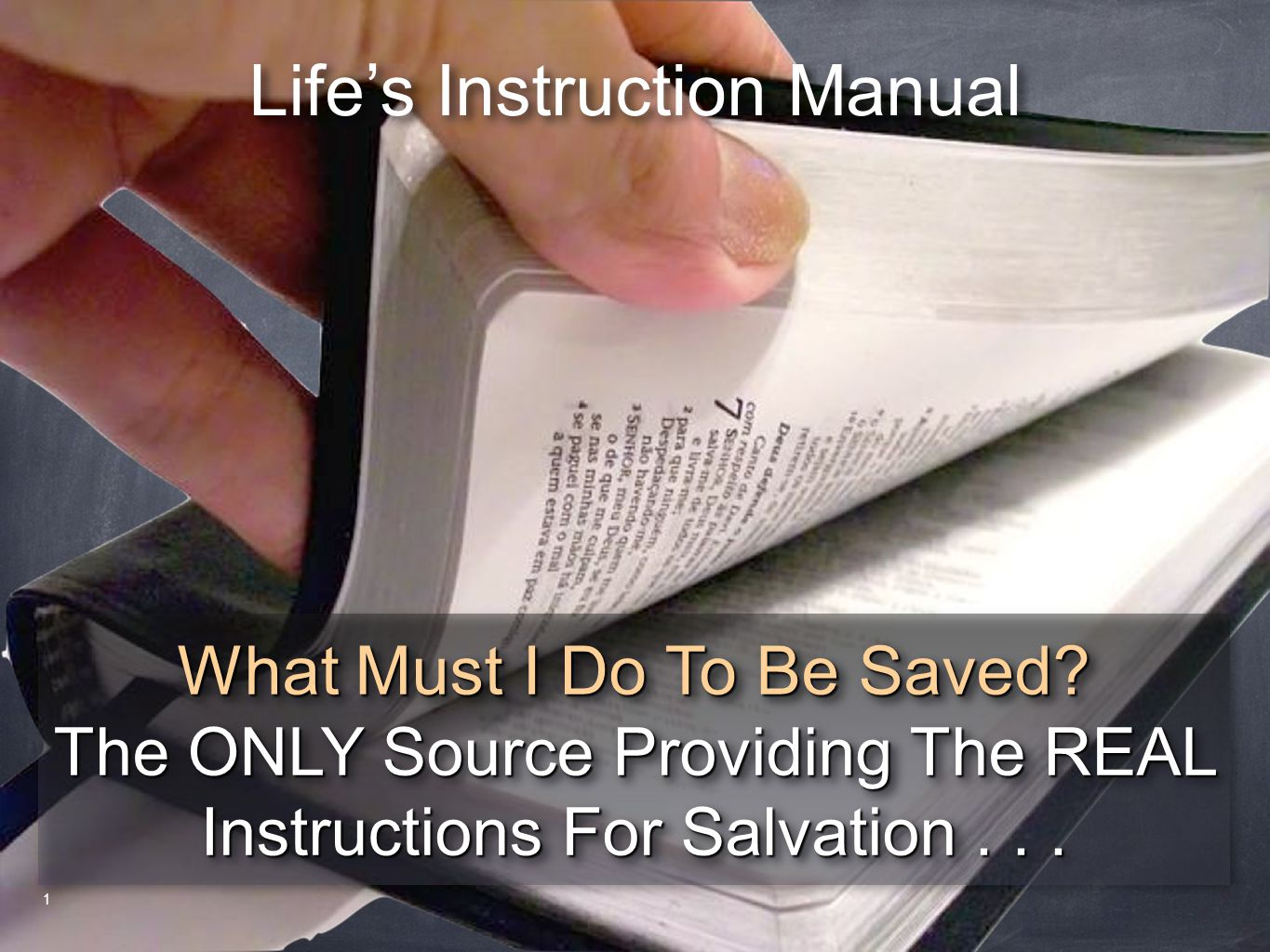 Life's Instruction Manual What Must I Do To Be Saved? The ONLY Source Providing The REAL Instructions For Salvation... What Must I Do To Be Saved? The